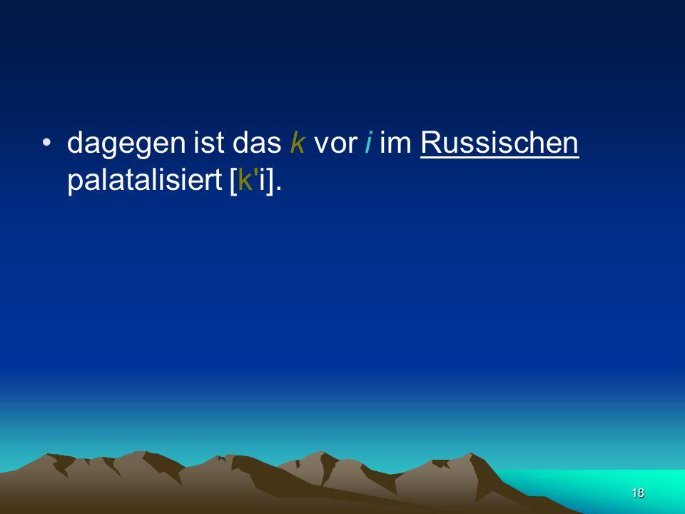 dagegen ist das k vor i im Russischen palatalisiert [k i].